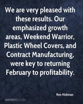 We are very pleased with these results. Our emphasized growth areas, Weekend Warrior, Plastic Wheel Covers, and Contract Manufacturing, were key to returning February to profitability.