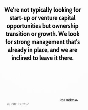 We're not typically looking for start-up or venture capital opportunities but ownership transition or growth. We look for strong management that's already in place, and we are inclined to leave it there.