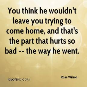 You think he wouldn't leave you trying to come home, and that's the part that hurts so bad -- the way he went.