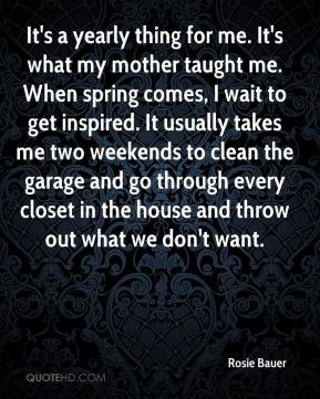 Rosie Bauer  - It's a yearly thing for me. It's what my mother taught me. When spring comes, I wait to get inspired. It usually takes me two weekends to clean the garage and go through every closet in the house and throw out what we don't want.