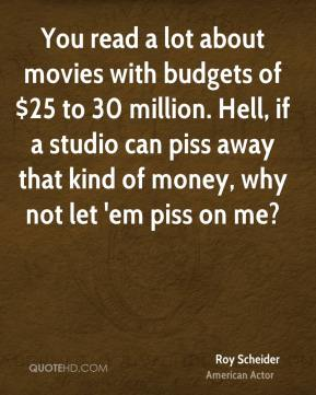 Roy Scheider - You read a lot about movies with budgets of $25 to 30 million. Hell, if a studio can piss away that kind of money, why not let 'em piss on me?