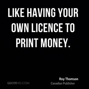 Like having your own licence to print money.