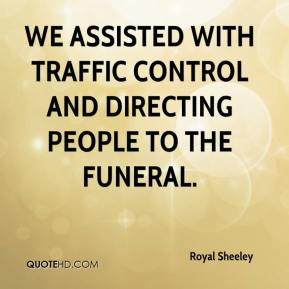Royal Sheeley  - We assisted with traffic control and directing people to the funeral.
