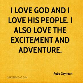 Rube Gayheart  - I love God and I love His people. I also love the excitement and adventure.