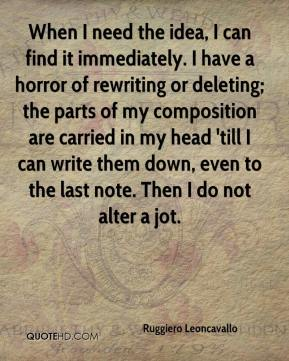 Ruggiero Leoncavallo  - When I need the idea, I can find it immediately. I have a horror of rewriting or deleting; the parts of my composition are carried in my head 'till I can write them down, even to the last note. Then I do not alter a jot.