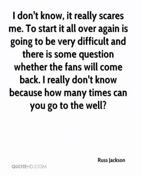 Russ Jackson  - I don't know, it really scares me. To start it all over again is going to be very difficult and there is some question whether the fans will come back. I really don't know because how many times can you go to the well?