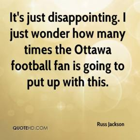 Russ Jackson  - It's just disappointing. I just wonder how many times the Ottawa football fan is going to put up with this.
