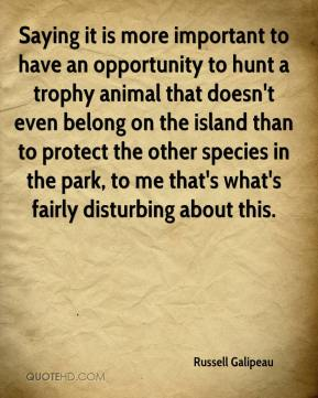 Russell Galipeau  - Saying it is more important to have an opportunity to hunt a trophy animal that doesn't even belong on the island than to protect the other species in the park, to me that's what's fairly disturbing about this.