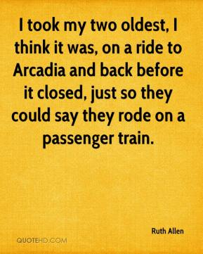 Ruth Allen  - I took my two oldest, I think it was, on a ride to Arcadia and back before it closed, just so they could say they rode on a passenger train.
