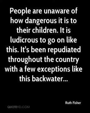 Ruth Fisher  - People are unaware of how dangerous it is to their children. It is ludicrous to go on like this. It's been repudiated throughout the country with a few exceptions like this backwater...
