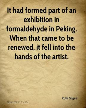 Ruth Gilgen  - It had formed part of an exhibition in formaldehyde in Peking. When that came to be renewed, it fell into the hands of the artist.