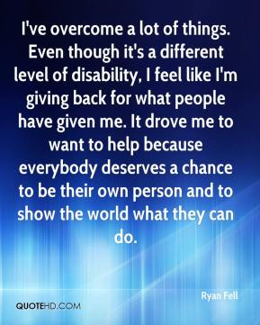 Ryan Fell  - I've overcome a lot of things. Even though it's a different level of disability, I feel like I'm giving back for what people have given me. It drove me to want to help because everybody deserves a chance to be their own person and to show the world what they can do.