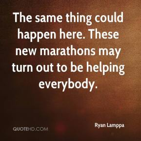 Ryan Lamppa  - The same thing could happen here. These new marathons may turn out to be helping everybody.