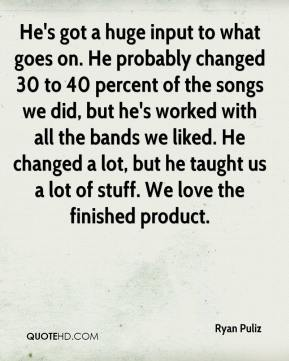 Ryan Puliz  - He's got a huge input to what goes on. He probably changed 30 to 40 percent of the songs we did, but he's worked with all the bands we liked. He changed a lot, but he taught us a lot of stuff. We love the finished product.