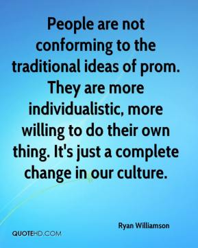Ryan Williamson  - People are not conforming to the traditional ideas of prom. They are more individualistic, more willing to do their own thing. It's just a complete change in our culture.