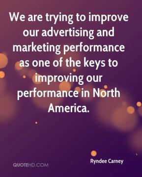 Ryndee Carney  - We are trying to improve our advertising and marketing performance as one of the keys to improving our performance in North America.