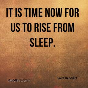 Saint Benedict  - It is time now for us to rise from sleep.