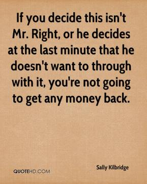 Sally Kilbridge  - If you decide this isn't Mr. Right, or he decides at the last minute that he doesn't want to through with it, you're not going to get any money back.
