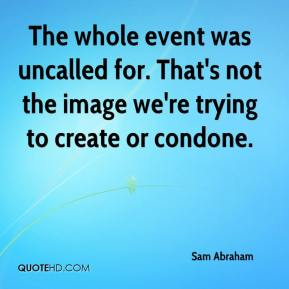 Sam Abraham  - The whole event was uncalled for. That's not the image we're trying to create or condone.