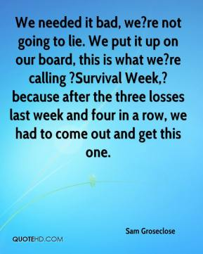 Sam Groseclose  - We needed it bad, we?re not going to lie. We put it up on our board, this is what we?re calling ?Survival Week,? because after the three losses last week and four in a row, we had to come out and get this one.