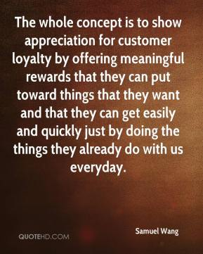 Samuel Wang  - The whole concept is to show appreciation for customer loyalty by offering meaningful rewards that they can put toward things that they want and that they can get easily and quickly just by doing the things they already do with us everyday.