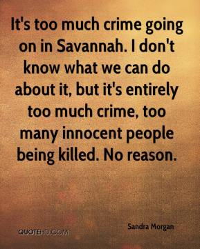 Sandra Morgan  - It's too much crime going on in Savannah. I don't know what we can do about it, but it's entirely too much crime, too many innocent people being killed. No reason.