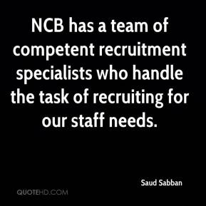 Saud Sabban  - NCB has a team of competent recruitment specialists who handle the task of recruiting for our staff needs.