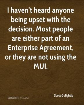 Scott Golightly  - I haven't heard anyone being upset with the decision. Most people are either part of an Enterprise Agreement, or they are not using the MUI.