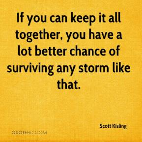 Scott Kisling  - If you can keep it all together, you have a lot better chance of surviving any storm like that.