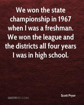 Scott Pryor  - We won the state championship in 1967 when I was a freshman. We won the league and the districts all four years I was in high school.