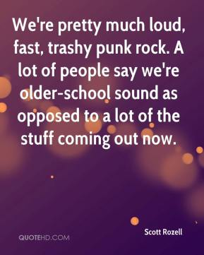 We're pretty much loud, fast, trashy punk rock. A lot of people say we're older-school sound as opposed to a lot of the stuff coming out now.