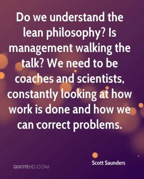 Scott Saunders  - Do we understand the lean philosophy? Is management walking the talk? We need to be coaches and scientists, constantly looking at how work is done and how we can correct problems.