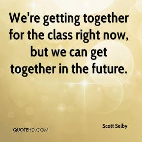 Scott Selby  - We're getting together for the class right now, but we can get together in the future.