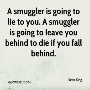 Sean King  - A smuggler is going to lie to you. A smuggler is going to leave you behind to die if you fall behind.