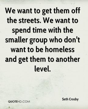 Seth Crosby  - We want to get them off the streets. We want to spend time with the smaller group who don't want to be homeless and get them to another level.