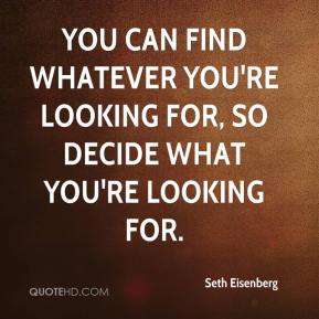 Seth Eisenberg  - You can find whatever you're looking for, so decide what you're looking for.