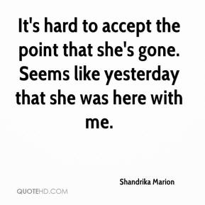 Shandrika Marion  - It's hard to accept the point that she's gone. Seems like yesterday that she was here with me.