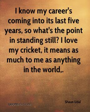 Shaun Udal  - I know my career's coming into its last five years, so what's the point in standing still? I love my cricket, it means as much to me as anything in the world.
