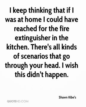 Shawn Kibe's  - I keep thinking that if I was at home I could have reached for the fire extinguisher in the kitchen. There's all kinds of scenarios that go through your head. I wish this didn't happen.