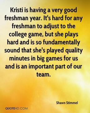 Shawn Stimmel  - Kristi is having a very good freshman year. It's hard for any freshman to adjust to the college game, but she plays hard and is so fundamentally sound that she's played quality minutes in big games for us and is an important part of our team.