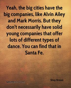 Shay Brown  - Yeah, the big cities have the big companies, like Alvin Ailey and Mark Morris. But they don't necessarily have solid young companies that offer lots of different types of dance. You can find that in Santa Fe.