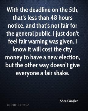 Shea Coogler  - With the deadline on the 5th, that's less than 48 hours notice, and that's not fair for the general public. I just don't feel fair warning was given. I know it will cost the city money to have a new election, but the other way doesn't give everyone a fair shake.