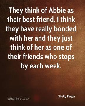 Shelly Ferger  - They think of Abbie as their best friend. I think they have really bonded with her and they just think of her as one of their friends who stops by each week.