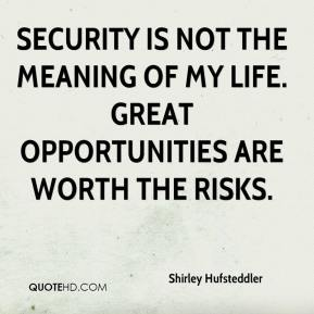 Shirley Hufsteddler  - Security is not the meaning of my life. Great opportunities are worth the risks.