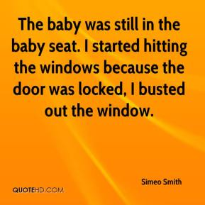 Simeo Smith  - The baby was still in the baby seat. I started hitting the windows because the door was locked, I busted out the window.