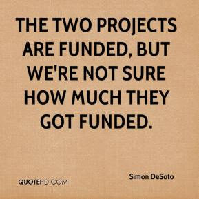 Simon DeSoto  - The two projects are funded, but we're not sure how much they got funded.