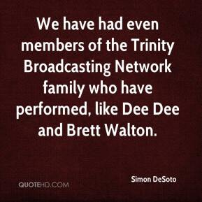 Simon DeSoto  - We have had even members of the Trinity Broadcasting Network family who have performed, like Dee Dee and Brett Walton.