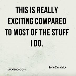 Sofie Zamchick  - This is really exciting compared to most of the stuff I do.