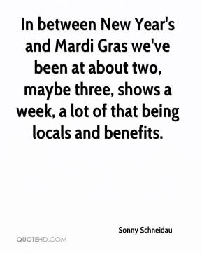 Sonny Schneidau  - In between New Year's and Mardi Gras we've been at about two, maybe three, shows a week, a lot of that being locals and benefits.