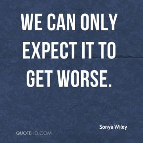 Sonya Wiley  - We can only expect it to get worse.